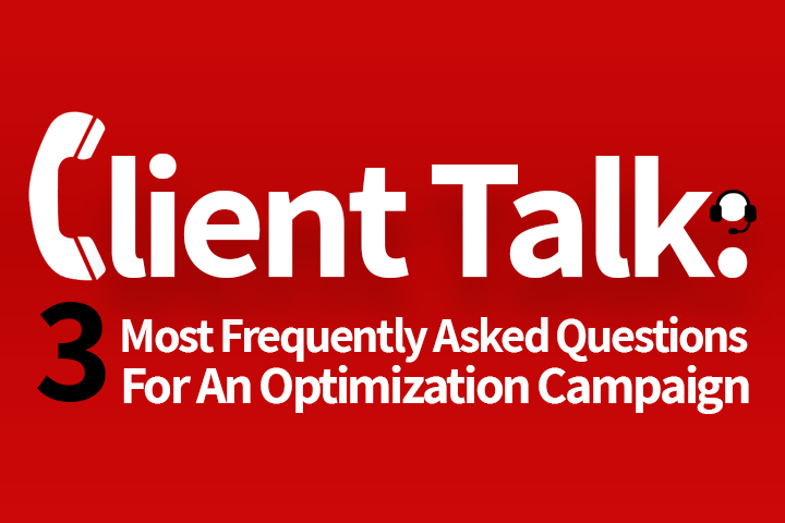 Client Talk: 3 Most Frequently Asked Questions For An Optimization Campaign