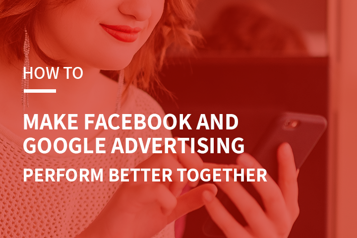 How to Make Facebook and Google Advertising Perform Better Together